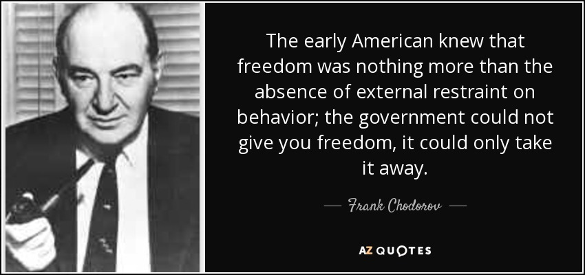 The early American knew that freedom was nothing more than the absence of external restraint on behavior; the government could not give you freedom, it could only take it away. - Frank Chodorov