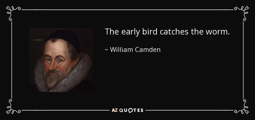 The early bird catches the worm. - William Camden
