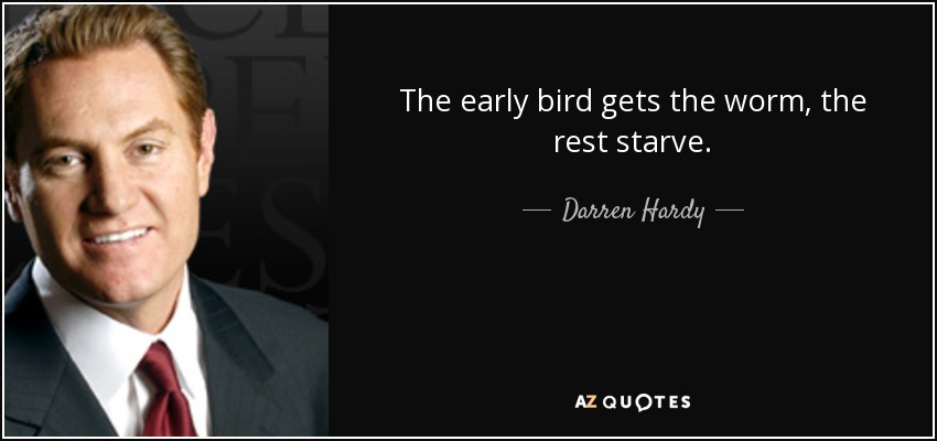 The early bird gets the worm, the rest starve. - Darren Hardy