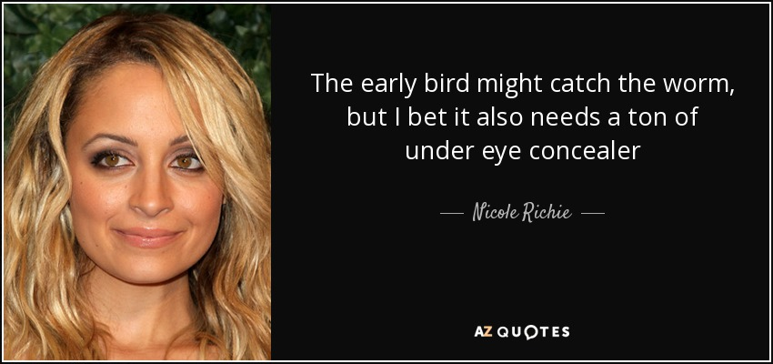 The early bird might catch the worm, but I bet it also needs a ton of under eye concealer - Nicole Richie