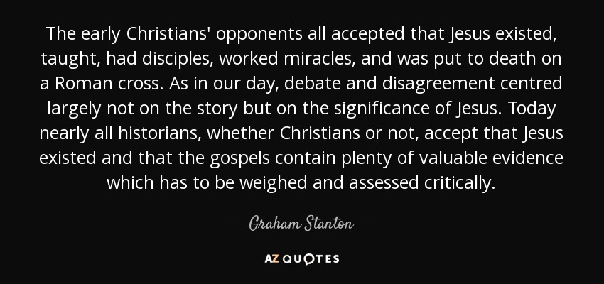 The early Christians' opponents all accepted that Jesus existed, taught, had disciples, worked miracles, and was put to death on a Roman cross. As in our day, debate and disagreement centred largely not on the story but on the significance of Jesus. Today nearly all historians, whether Christians or not, accept that Jesus existed and that the gospels contain plenty of valuable evidence which has to be weighed and assessed critically. - Graham Stanton