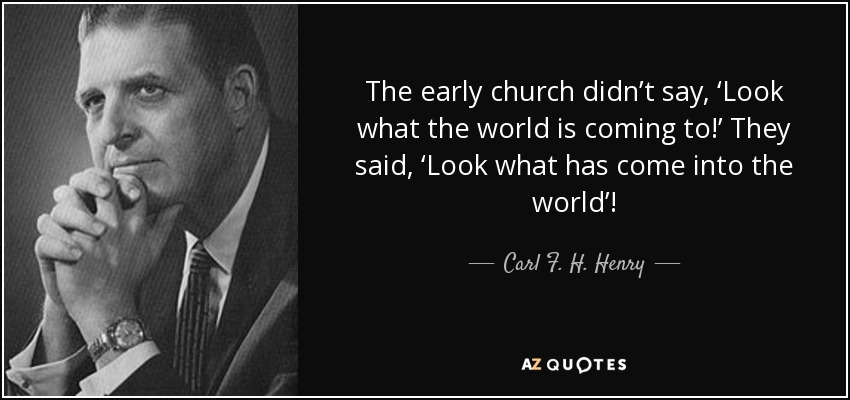 The early church didn't say, 'Look what the world is coming to!' They said, 'Look what has come into the world'! - Carl F. H. Henry