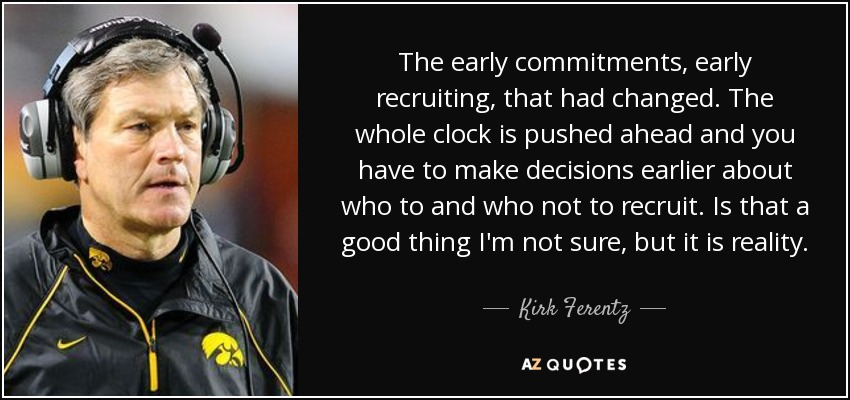 The early commitments, early recruiting, that had changed. The whole clock is pushed ahead and you have to make decisions earlier about who to and who not to recruit. Is that a good thing I'm not sure, but it is reality. - Kirk Ferentz
