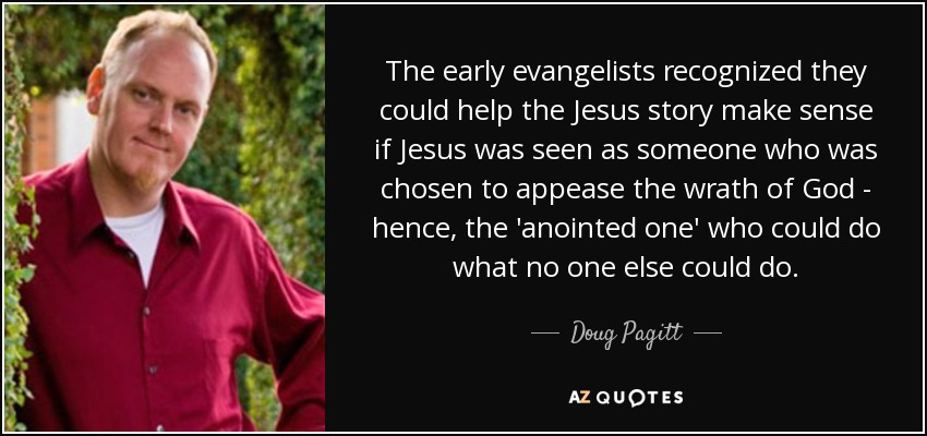 The early evangelists recognized they could help the Jesus story make sense if Jesus was seen as someone who was chosen to appease the wrath of God - hence, the 'anointed one' who could do what no one else could do. - Doug Pagitt