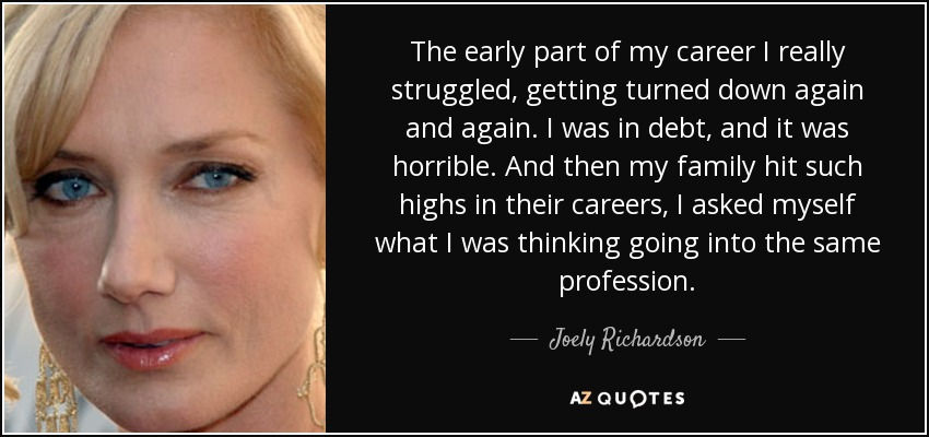 The early part of my career I really struggled, getting turned down again and again. I was in debt, and it was horrible. And then my family hit such highs in their careers, I asked myself what I was thinking going into the same profession. - Joely Richardson