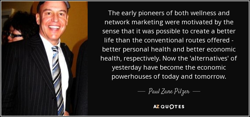 The early pioneers of both wellness and network marketing were motivated by the sense that it was possible to create a better life than the conventional routes offered - better personal health and better economic health, respectively. Now the 'alternatives' of yesterday have become the economic powerhouses of today and tomorrow. - Paul Zane Pilzer