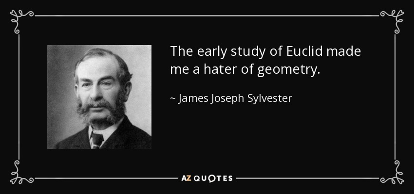 The early study of Euclid made me a hater of geometry. - James Joseph Sylvester