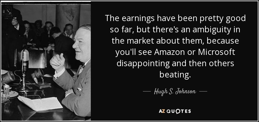 The earnings have been pretty good so far, but there's an ambiguity in the market about them, because you'll see Amazon or Microsoft disappointing and then others beating. - Hugh S. Johnson