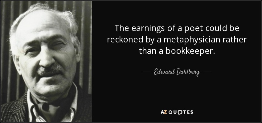 The earnings of a poet could be reckoned by a metaphysician rather than a bookkeeper. - Edward Dahlberg