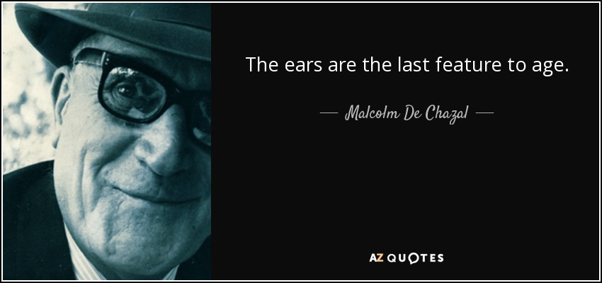 The ears are the last feature to age. - Malcolm De Chazal