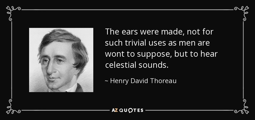 The ears were made, not for such trivial uses as men are wont to suppose, but to hear celestial sounds. - Henry David Thoreau
