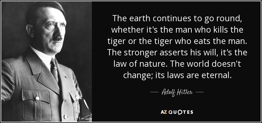 The earth continues to go round, whether it's the man who kills the tiger or the tiger who eats the man. The stronger asserts his will, it's the law of nature. The world doesn't change; its laws are eternal. - Adolf Hitler