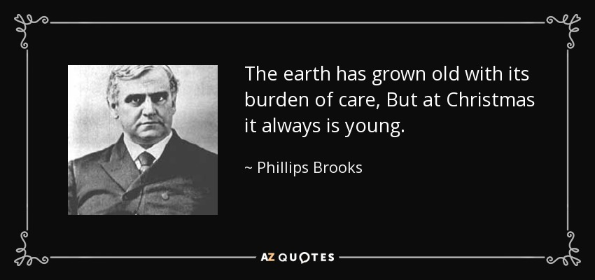 The earth has grown old with its burden of care, But at Christmas it always is young. - Phillips Brooks