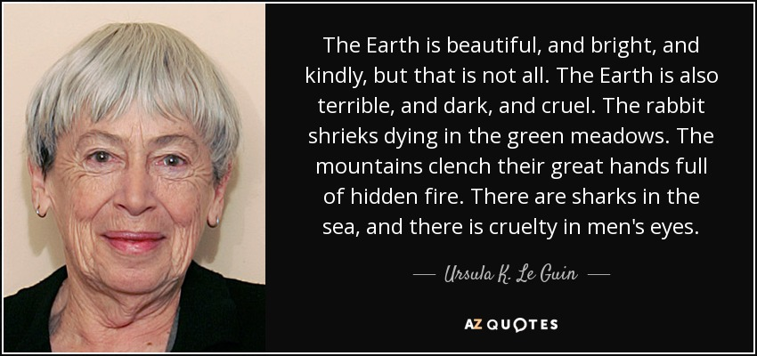 The Earth is beautiful, and bright, and kindly, but that is not all. The Earth is also terrible, and dark, and cruel. The rabbit shrieks dying in the green meadows. The mountains clench their great hands full of hidden fire. There are sharks in the sea, and there is cruelty in men's eyes. - Ursula K. Le Guin