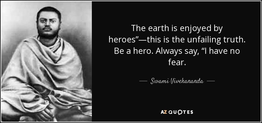 "The earth is enjoyed by heroes""—this is the unfailing truth. Be a hero. Always say, ""I have no fear. - Swami Vivekananda"