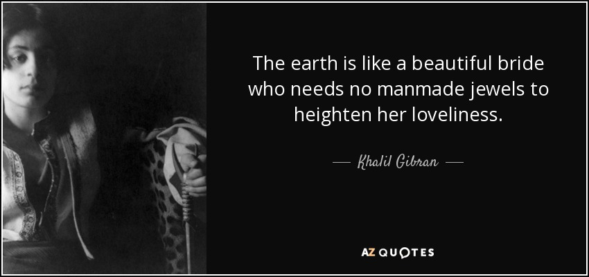 The earth is like a beautiful bride who needs no manmade jewels to heighten her loveliness. - Khalil Gibran