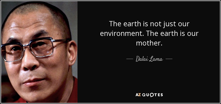 The earth is not just our environment. The earth is our mother. - Dalai Lama