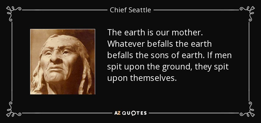 The earth is our mother. Whatever befalls the earth befalls the sons of earth. If men spit upon the ground, they spit upon themselves. - Chief Seattle