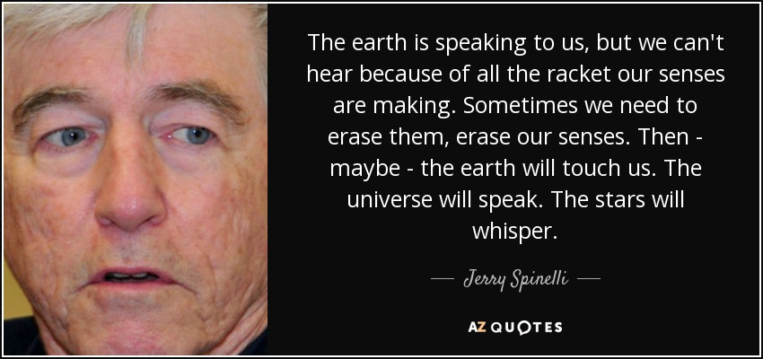 The earth is speaking to us, but we can't hear because of all the racket our senses are making. Sometimes we need to erase them, erase our senses. Then - maybe - the earth will touch us. The universe will speak. The stars will whisper. - Jerry Spinelli