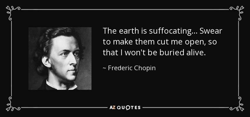The earth is suffocating... Swear to make them cut me open, so that I won't be buried alive. - Frederic Chopin