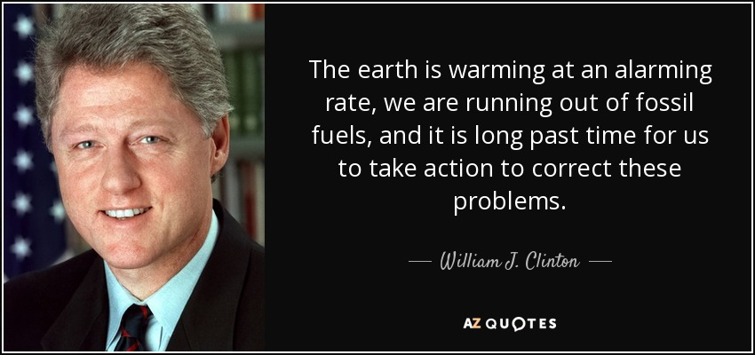 The earth is warming at an alarming rate, we are running out of fossil fuels, and it is long past time for us to take action to correct these problems. - William J. Clinton
