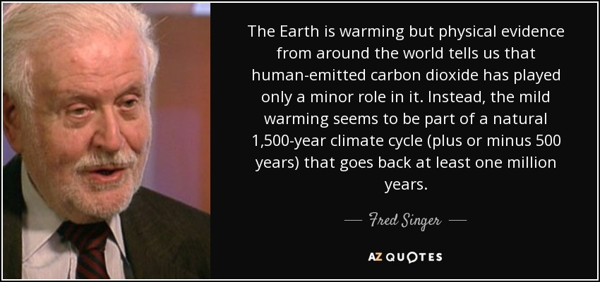 The Earth is warming but physical evidence from around the world tells us that human-emitted carbon dioxide has played only a minor role in it. Instead, the mild warming seems to be part of a natural 1,500-year climate cycle (plus or minus 500 years) that goes back at least one million years. - Fred Singer