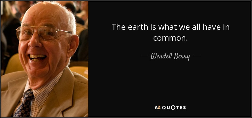 The earth is what we all have in common. - Wendell Berry