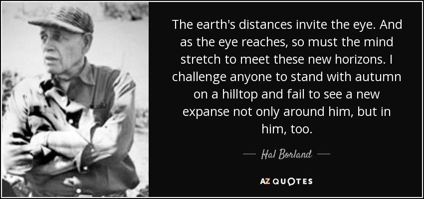 The earth's distances invite the eye. And as the eye reaches, so must the mind stretch to meet these new horizons. I challenge anyone to stand with autumn on a hilltop and fail to see a new expanse not only around him, but in him, too. - Hal Borland