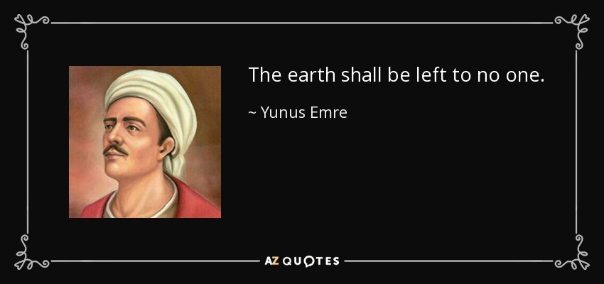 The earth shall be left to no one. - Yunus Emre