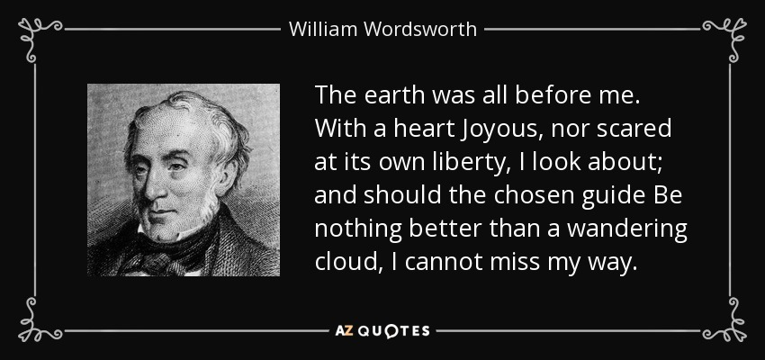 The earth was all before me. With a heart Joyous, nor scared at its own liberty, I look about; and should the chosen guide Be nothing better than a wandering cloud, I cannot miss my way. - William Wordsworth