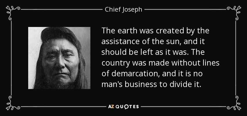 The earth was created by the assistance of the sun, and it should be left as it was. The country was made without lines of demarcation, and it is no man's business to divide it. - Chief Joseph