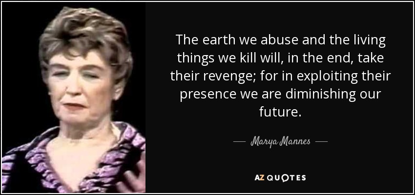 The earth we abuse and the living things we kill will, in the end, take their revenge; for in exploiting their presence we are diminishing our future. - Marya Mannes