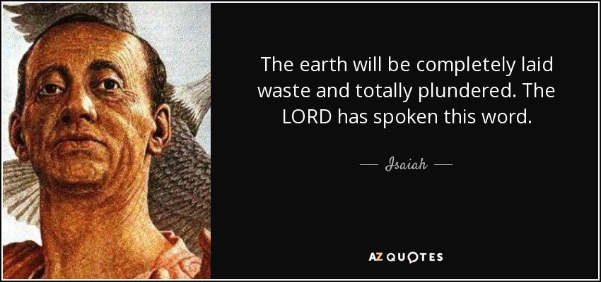 The earth will be completely laid waste and totally plundered. The LORD has spoken this word. - Isaiah