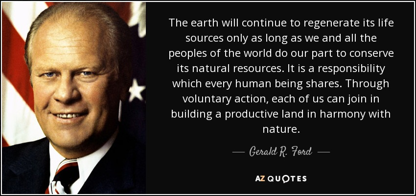 The earth will continue to regenerate its life sources only as long as we and all the peoples of the world do our part to conserve its natural resources. It is a responsibility which every human being shares. Through voluntary action, each of us can join in building a productive land in harmony with nature. - Gerald R. Ford