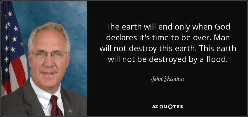 The earth will end only when God declares it's time to be over. Man will not destroy this earth. This earth will not be destroyed by a flood. - John Shimkus