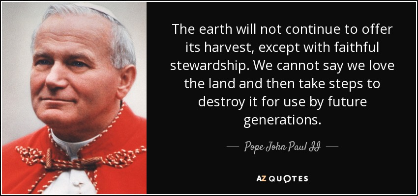 The earth will not continue to offer its harvest, except with faithful stewardship. We cannot say we love the land and then take steps to destroy it for use by future generations. - Pope John Paul II