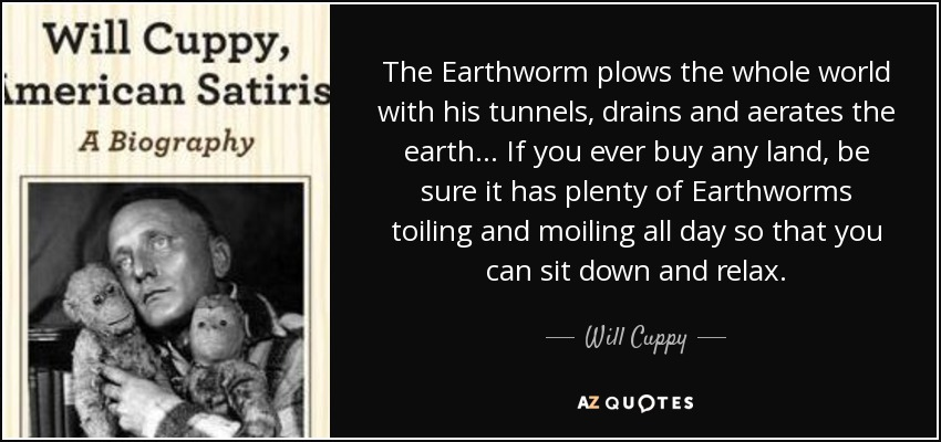 The Earthworm plows the whole world with his tunnels, drains and aerates the earth… If you ever buy any land, be sure it has plenty of Earthworms toiling and moiling all day so that you can sit down and relax. - Will Cuppy
