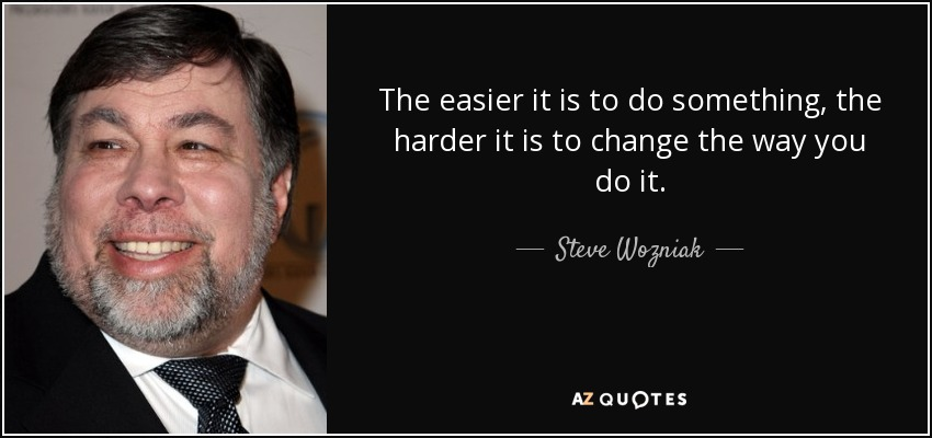The easier it is to do something, the harder it is to change the way you do it. - Steve Wozniak