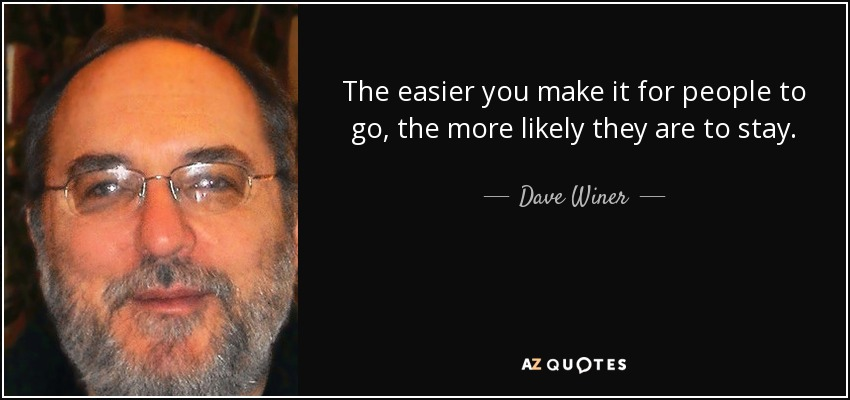 The easier you make it for people to go, the more likely they are to stay. - Dave Winer