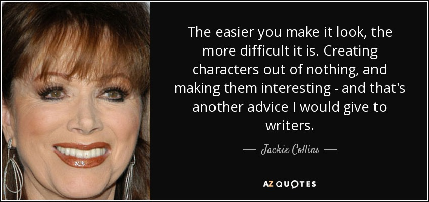 The easier you make it look, the more difficult it is. Creating characters out of nothing, and making them interesting - and that's another advice I would give to writers. - Jackie Collins