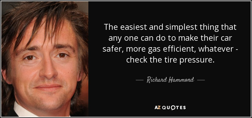 The easiest and simplest thing that any one can do to make their car safer, more gas efficient, whatever - check the tire pressure. - Richard Hammond
