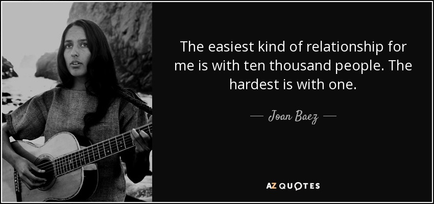 The easiest kind of relationship for me is with ten thousand people. The hardest is with one. - Joan Baez
