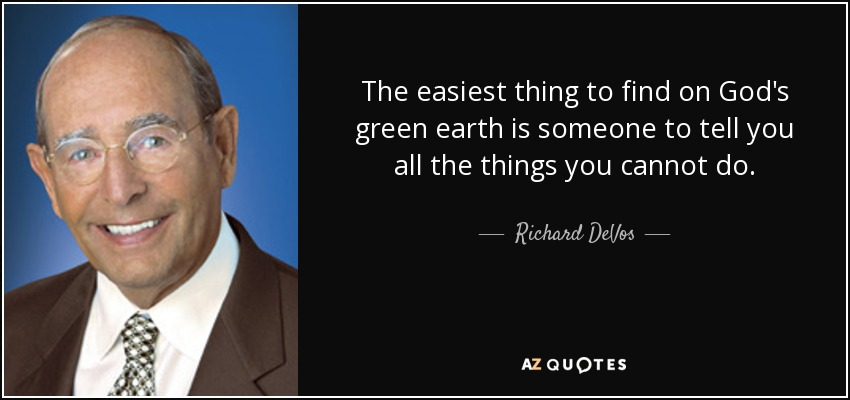 The easiest thing to find on God's green earth is someone to tell you all the things you cannot do. - Richard DeVos