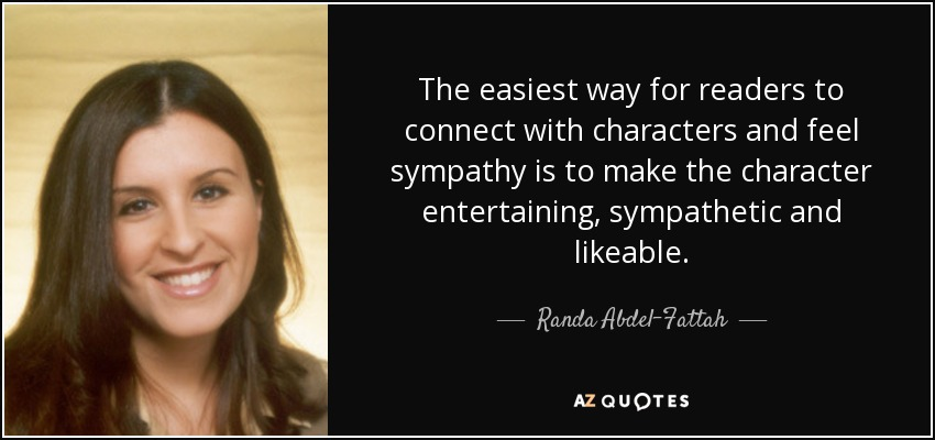 The easiest way for readers to connect with characters and feel sympathy is to make the character entertaining, sympathetic and likeable. - Randa Abdel-Fattah