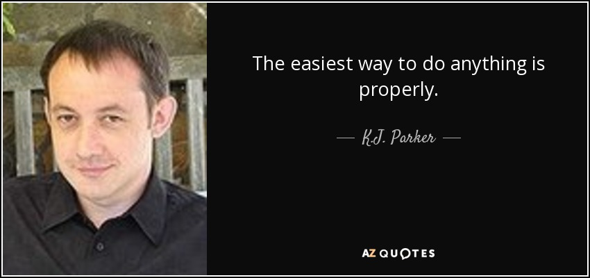 The easiest way to do anything is properly. - K.J. Parker