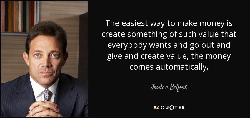 The easiest way to make money is create something of such value that everybody wants and go out and give and create value, the money comes automatically. - Jordan Belfort