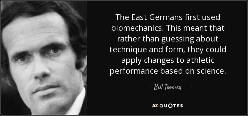 The East Germans first used biomechanics. This meant that rather than guessing about technique and form, they could apply changes to athletic performance based on science. - Bill Toomey