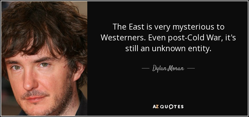 The East is very mysterious to Westerners. Even post-Cold War, it's still an unknown entity. - Dylan Moran