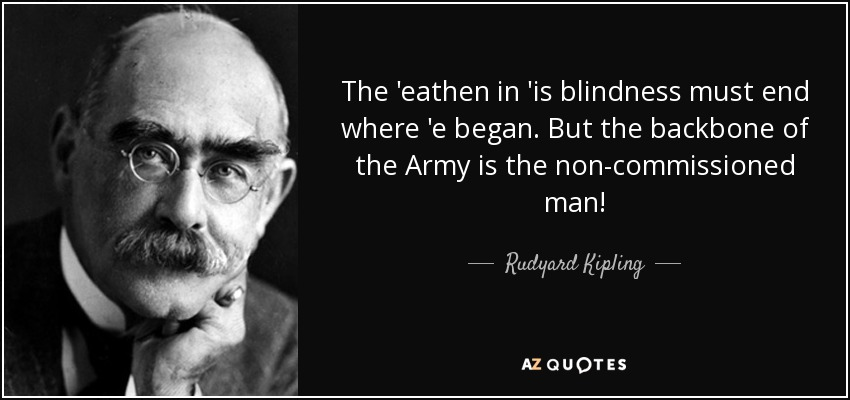 The 'eathen in 'is blindness must end where 'e began. But the backbone of the Army is the non-commissioned man! - Rudyard Kipling
