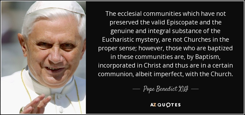 The ecclesial communities which have not preserved the valid Episcopate and the genuine and integral substance of the Eucharistic mystery, are not Churches in the proper sense; however, those who are baptized in these communities are, by Baptism, incorporated in Christ and thus are in a certain communion, albeit imperfect, with the Church. - Pope Benedict XVI